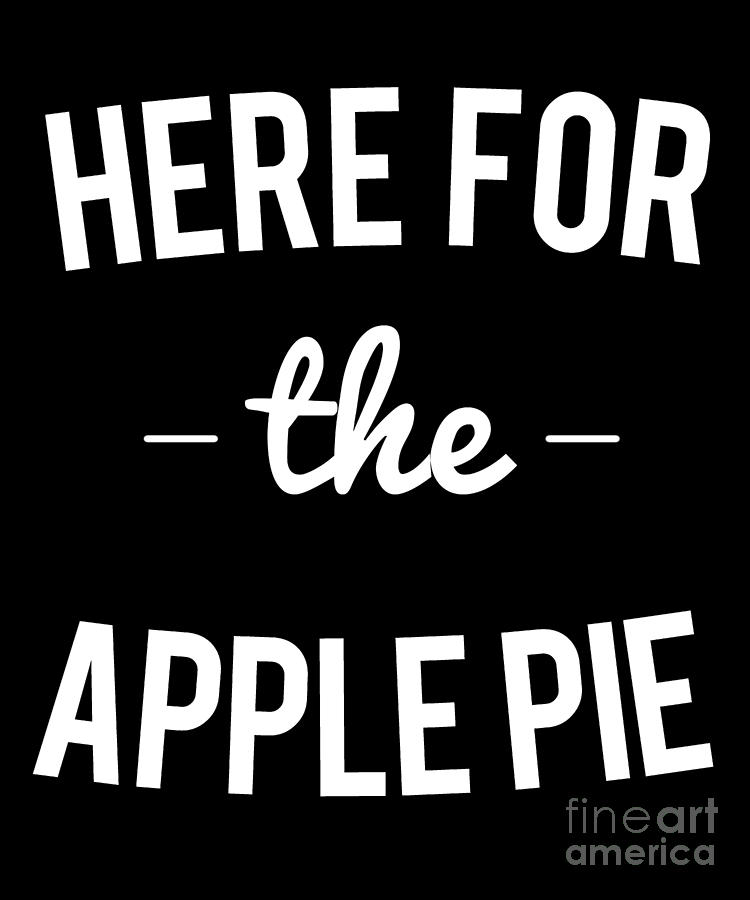 Here For the Apple Pie Thanksgiving Christmas by Flippin Sweet Gear