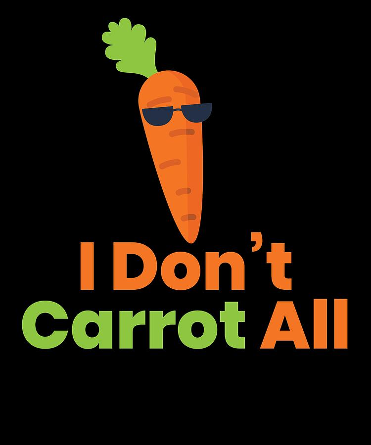 I DONT CARROT ALL by Kaylin Watchorn
