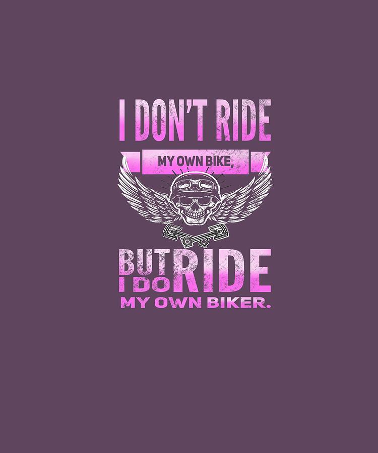 I Don T Ride My Own Bike But I Do Ride My Own Biker T Shirt