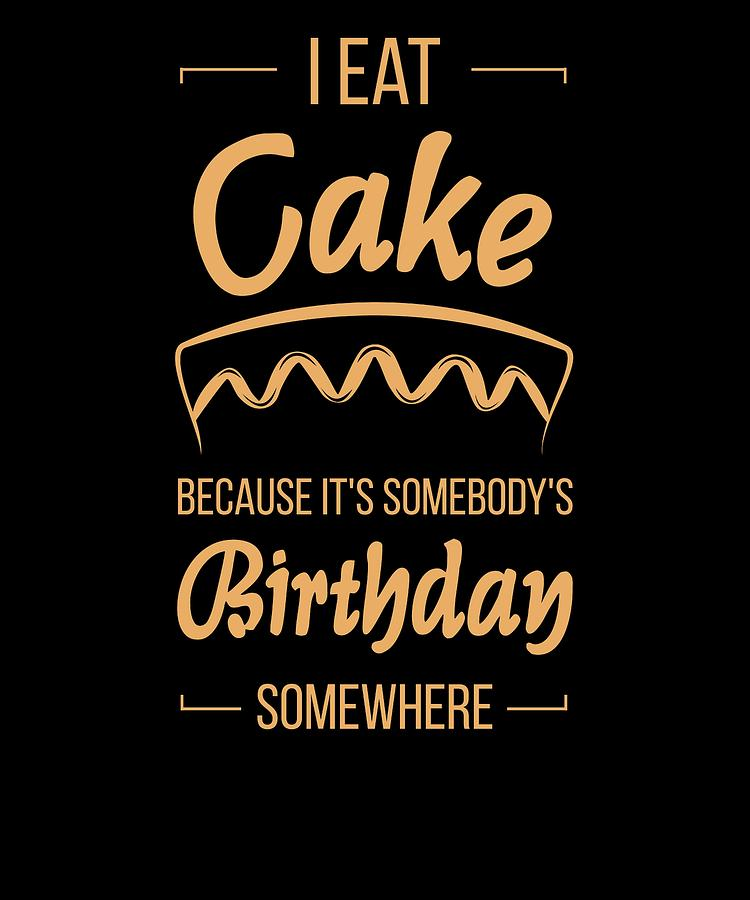 I Eat Cake because Its Somebodys Birthday Somewhere by Kaylin Watchorn