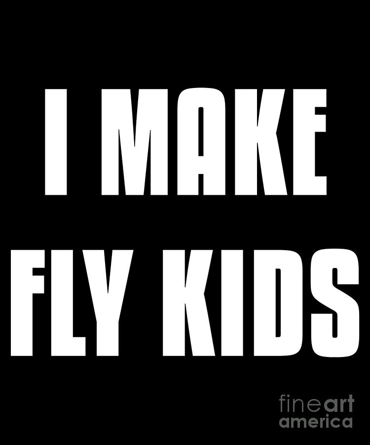I Make Fly Kids Funny Family by Flippin Sweet Gear