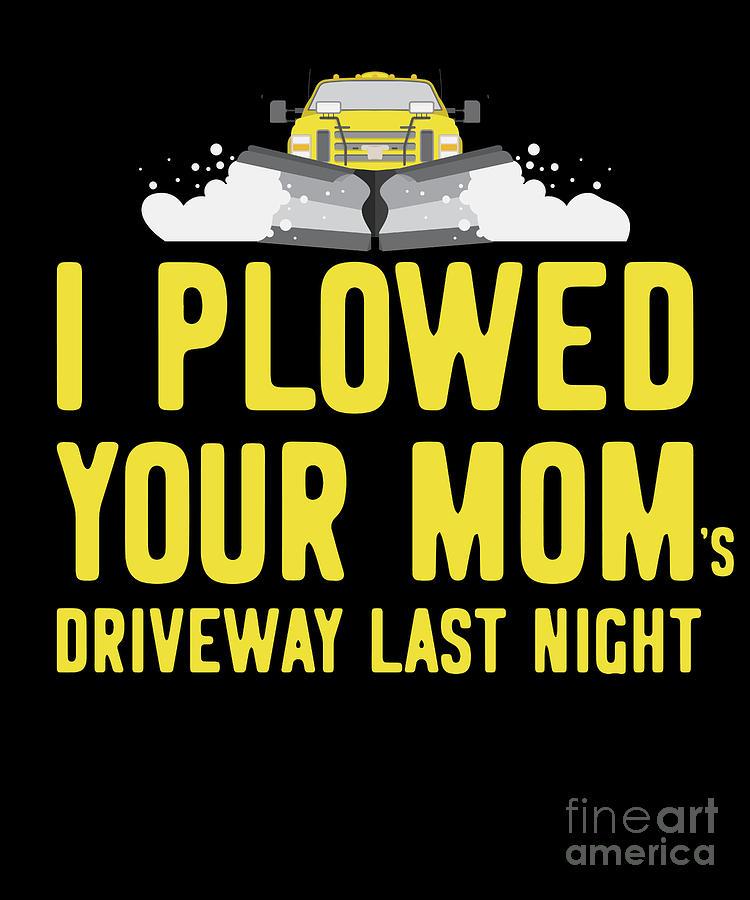 I Plowed Your Moms Driveway Last Night Plow Truck Driver by Flippin Sweet Gear