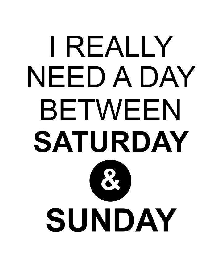 I Really Need A Day Between Saturday And Sunday Inspirational