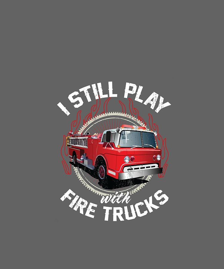 I Still Play With Fire Trucks Funny Firefighter Gift Pullover Hoodie