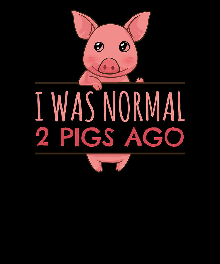 I Was Normal 2 pigs Ago by Kaylin Watchorn