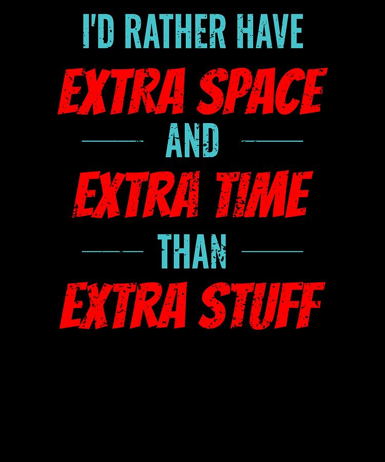 Id Rather Have Extra Space And Extra Time Than Extra Stuff by Kaylin Watchorn