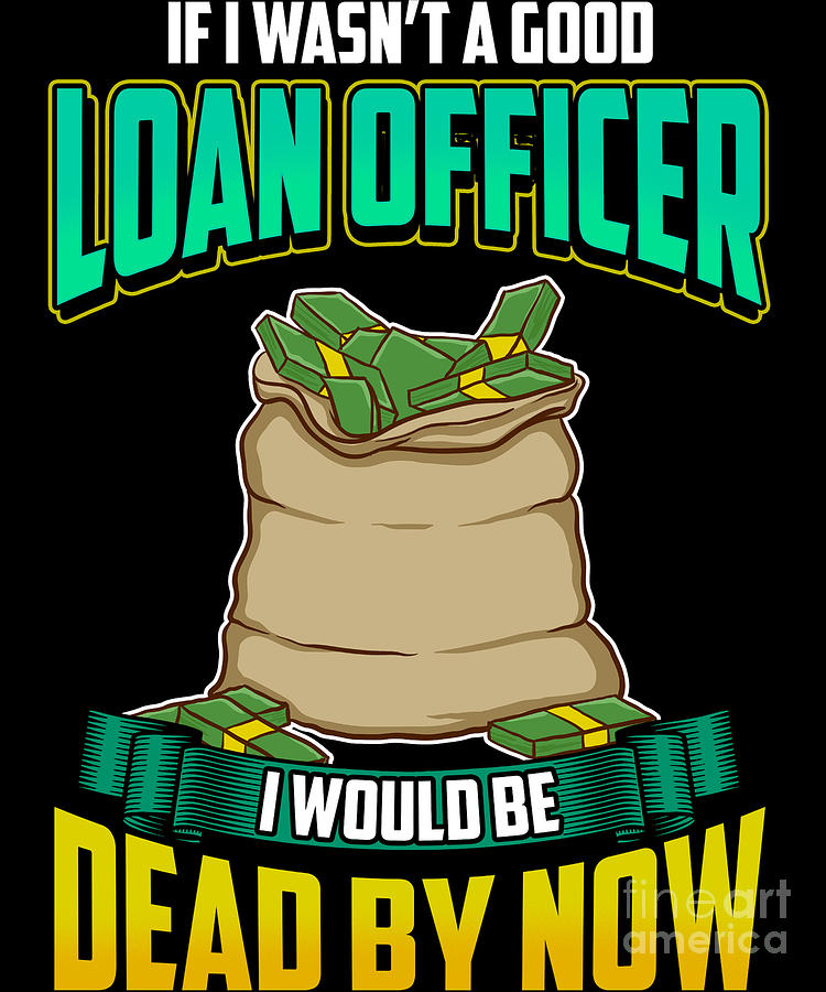 ae6c80c7 If I Wasnt A Good Loan Officer I Would Be Dead Digital Art by The ...