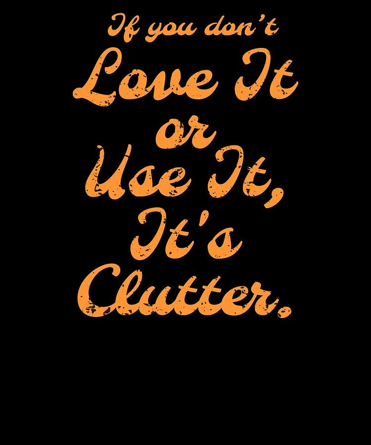 If You dont Love It Or Use It Its Clutter by Kaylin Watchorn