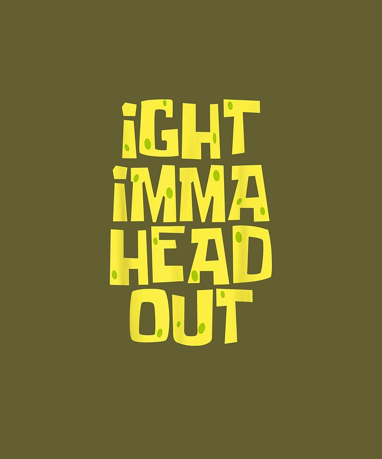 Ight Digital Art - Ight Imma Head Out Meme Tshirt by Jenny Nguyen