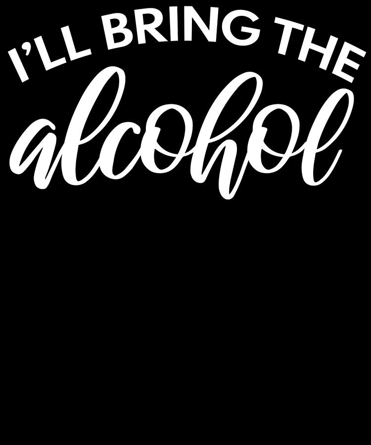 Ill Bring The Alcohol Funny Quote Drink And Party Lover White