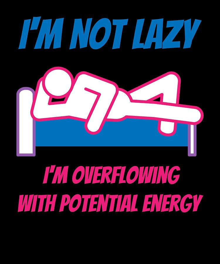 Im Not lazy Im Overflowing With Potential Energy by Kaylin Watchorn