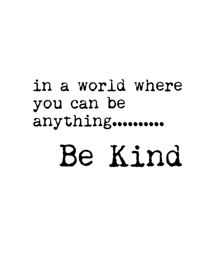 In a world where you can be anything, Be Kind - Motivational Quote Print -  Typography Poster Mixed Media by Studio Grafiikka