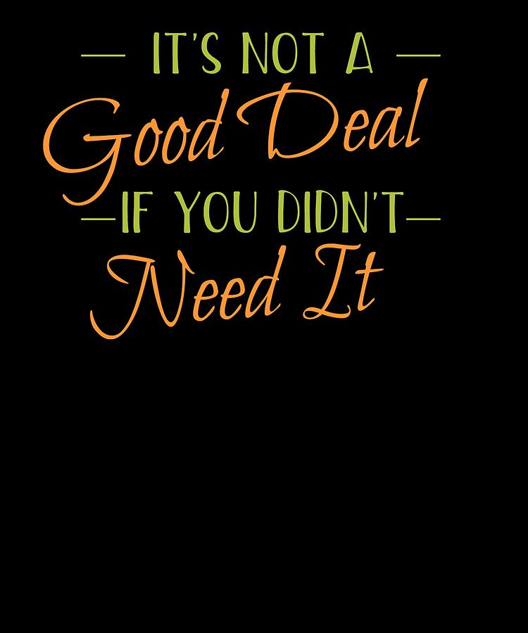 Its Not A Good Deal If You Didnt Need It by Kaylin Watchorn