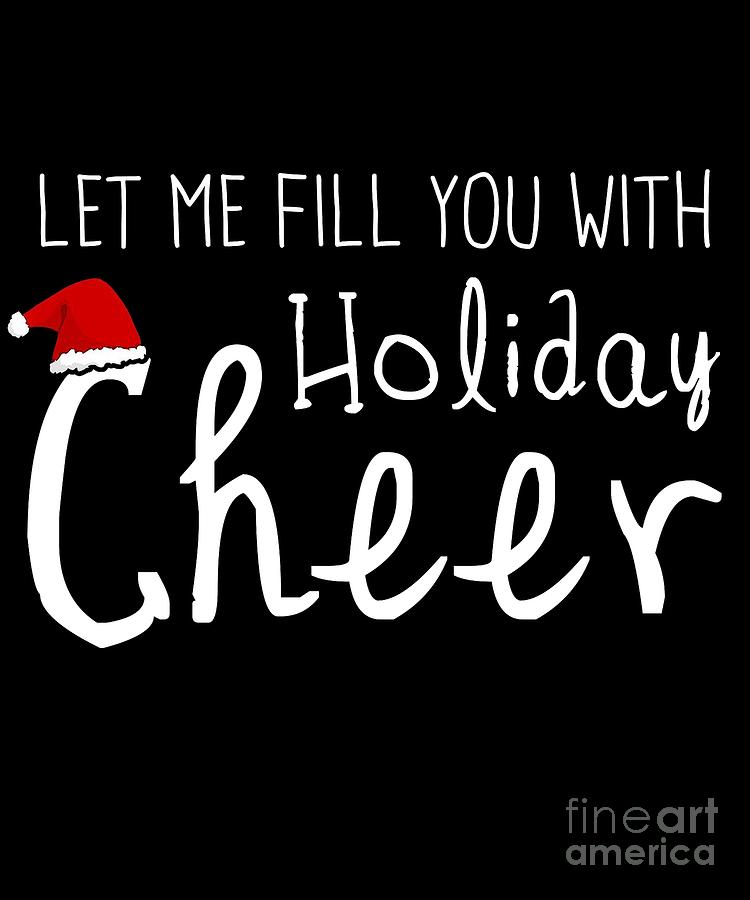 Let Me Fill You With Holiday Cheer Christmas by Flippin Sweet Gear