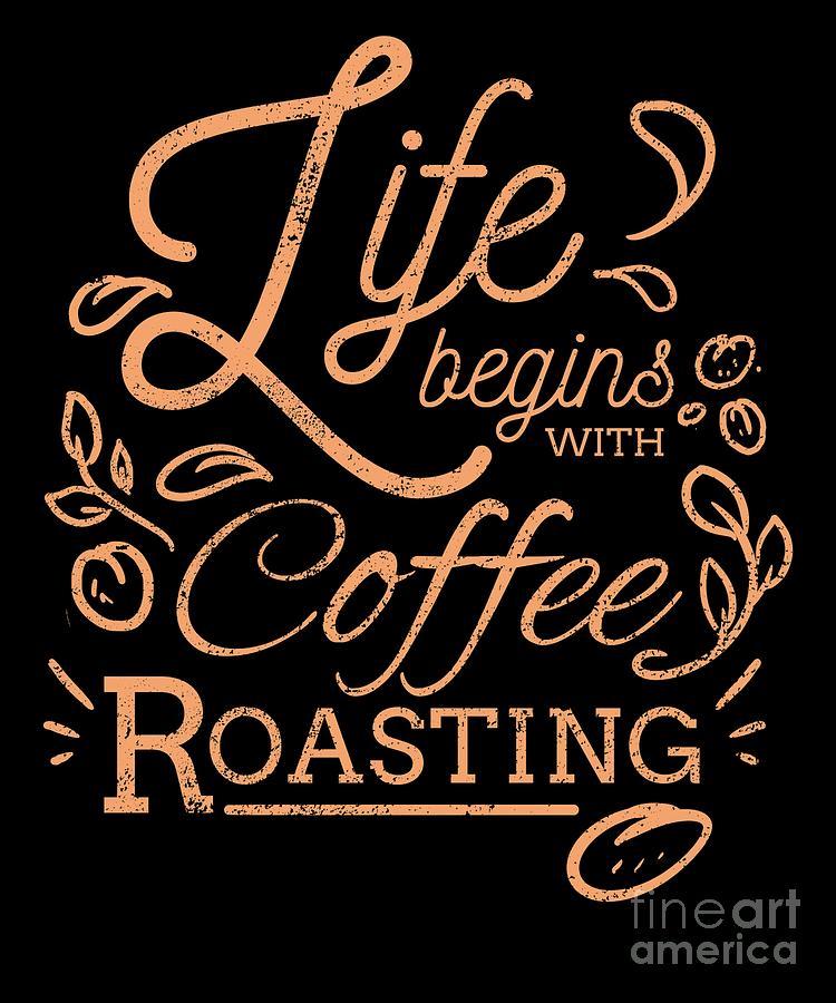 Life Begins With Coffee Roasting Coffee Roaster Digital Art By Teequeen2603