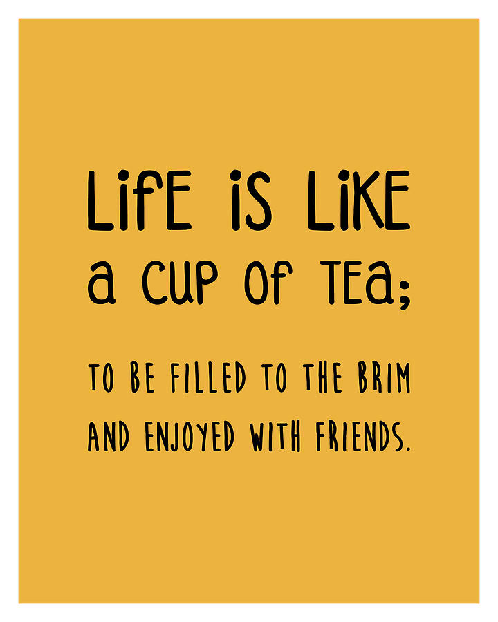 Life Is Like A Cup Of Tea Poster - Tea Quotes - Tea Poster - Life Quotes - Quote Poster - Yellow Mixed Media