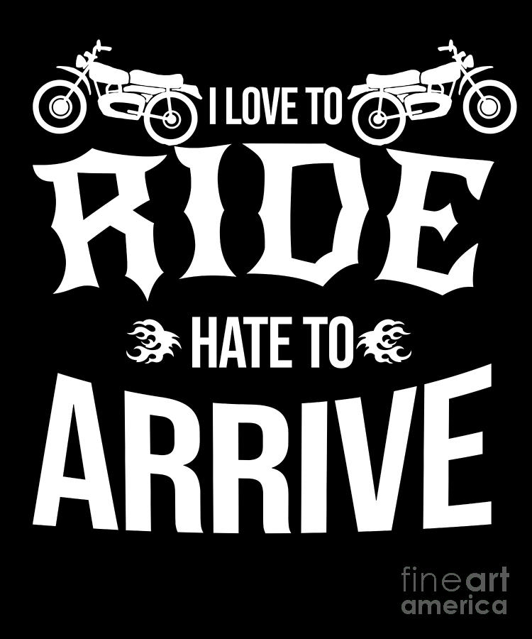 Love To Ride Hate To Arrive Bike Biker Motorcycle