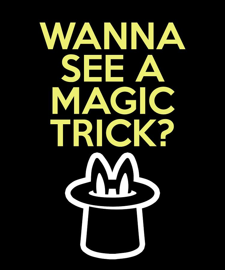 wanna see a magic trick