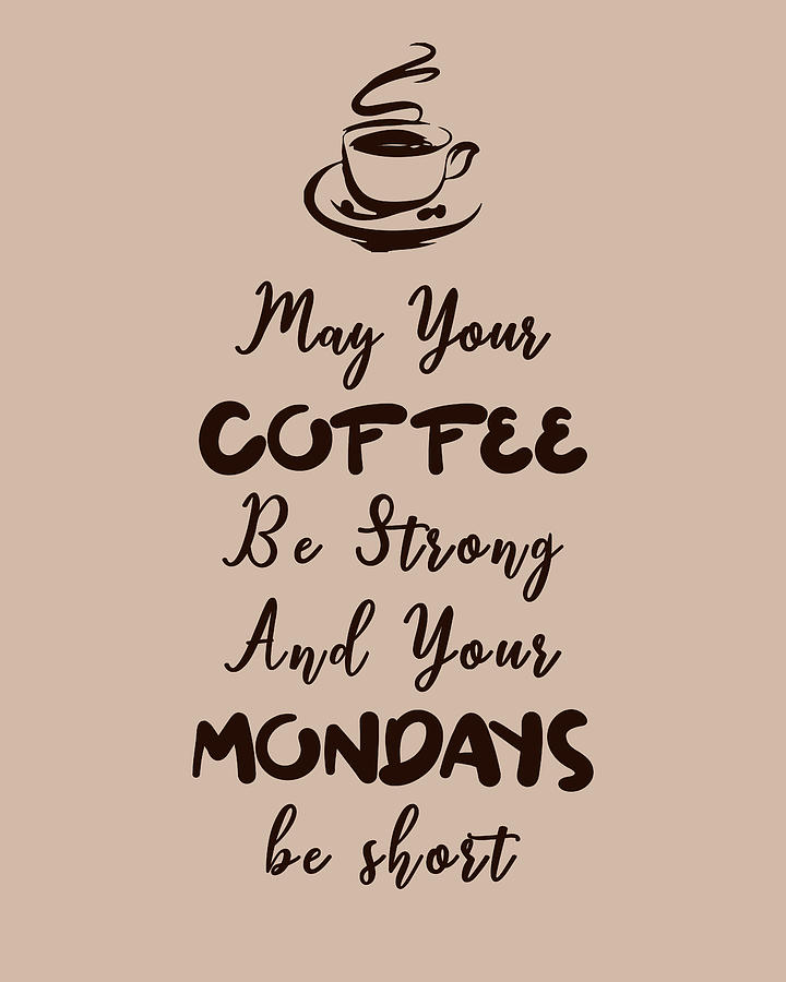 May Your Coffee Be Strong And Your Mondays Be Short Coffee