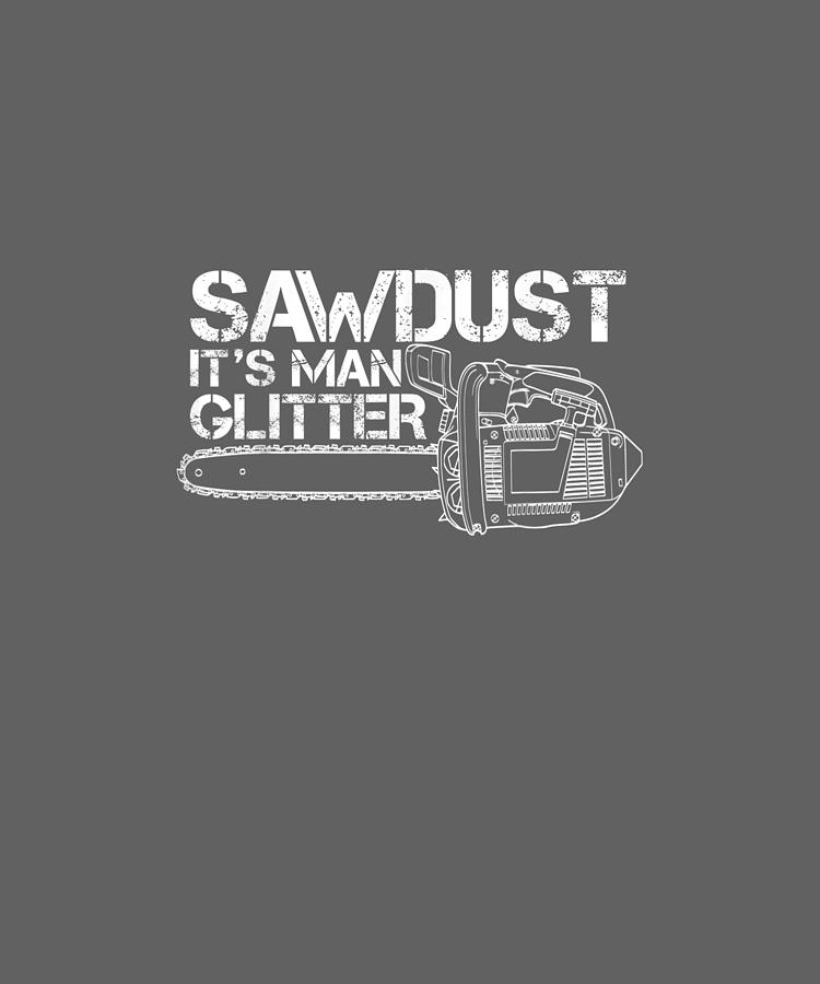Mens Digital Art - Mens Lumberjack T-shirt Sawdust Is Man Glitter Chainsaw Funny by Unique Tees