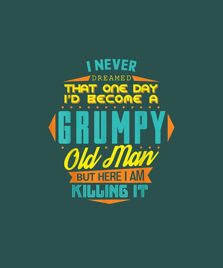Mens Digital Art - Mens Never Dreamed That Id Become A Grumpy Old Man Funny T-shirt by Do David