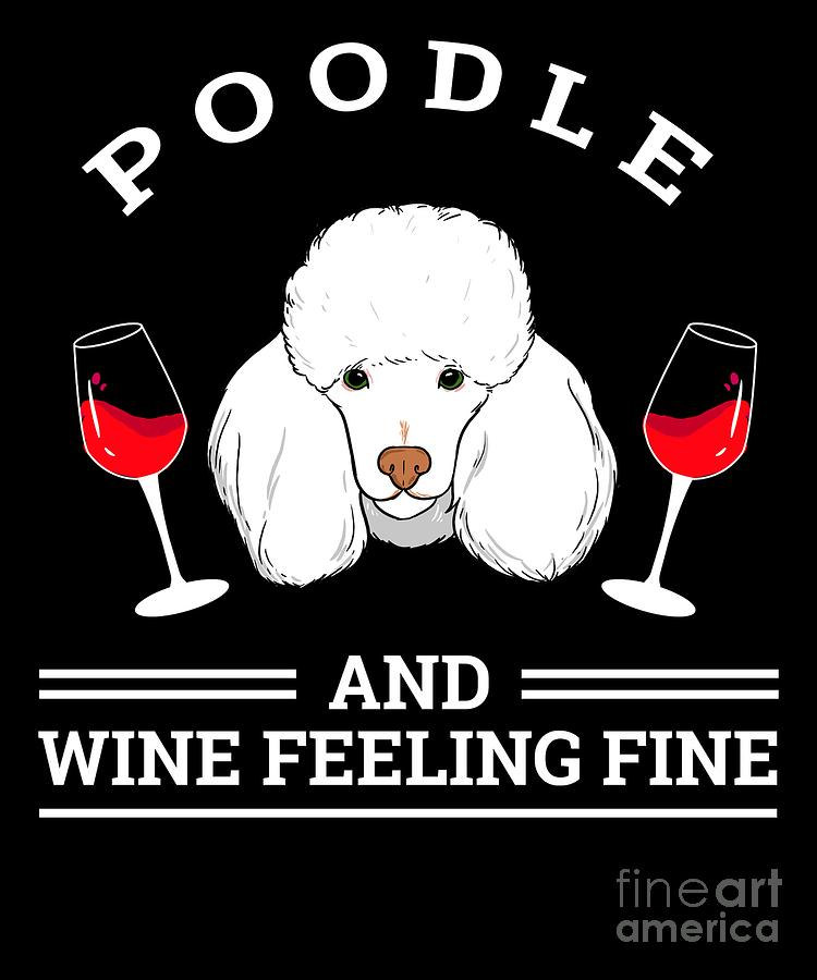Poodle Digital Art - Poodle And Wine Felling Fine Dog Lover by TeeQueen2603