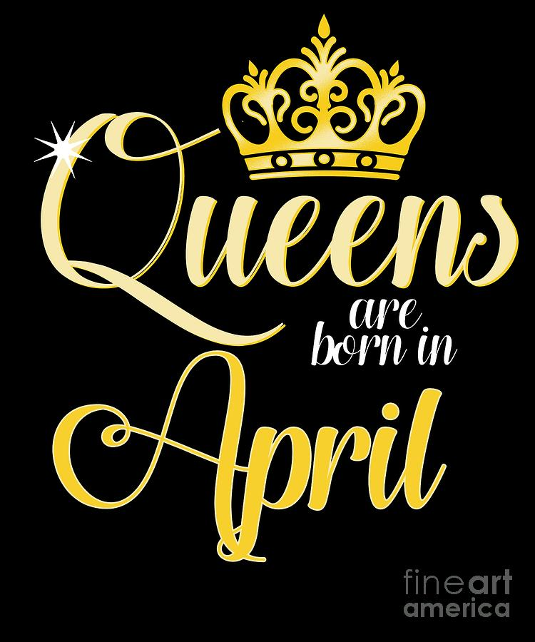 Birthday Digital Art - Queens Are Born In April Women Girl Birthday Celebration  by Tom Giant