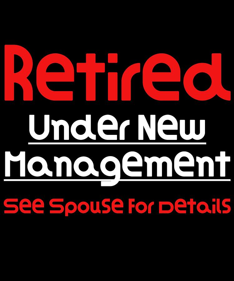Retired Under New Management See Spouse For Details Hilarious Gift Idea Funny Retirement Gift  sc 1 st  Fine Art America & Retired Under New Management See Spouse For Details Hilarious ...