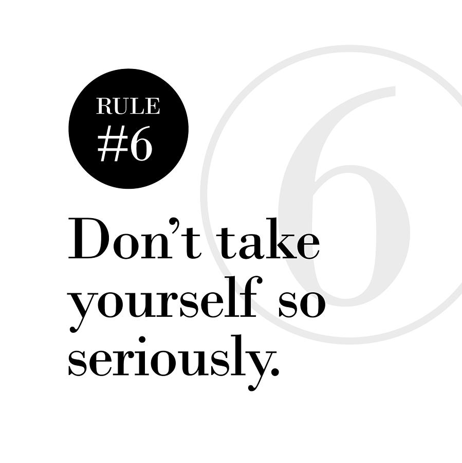 Rule #6 - Don't take yourself so seriously - Black on White by Barry Costa
