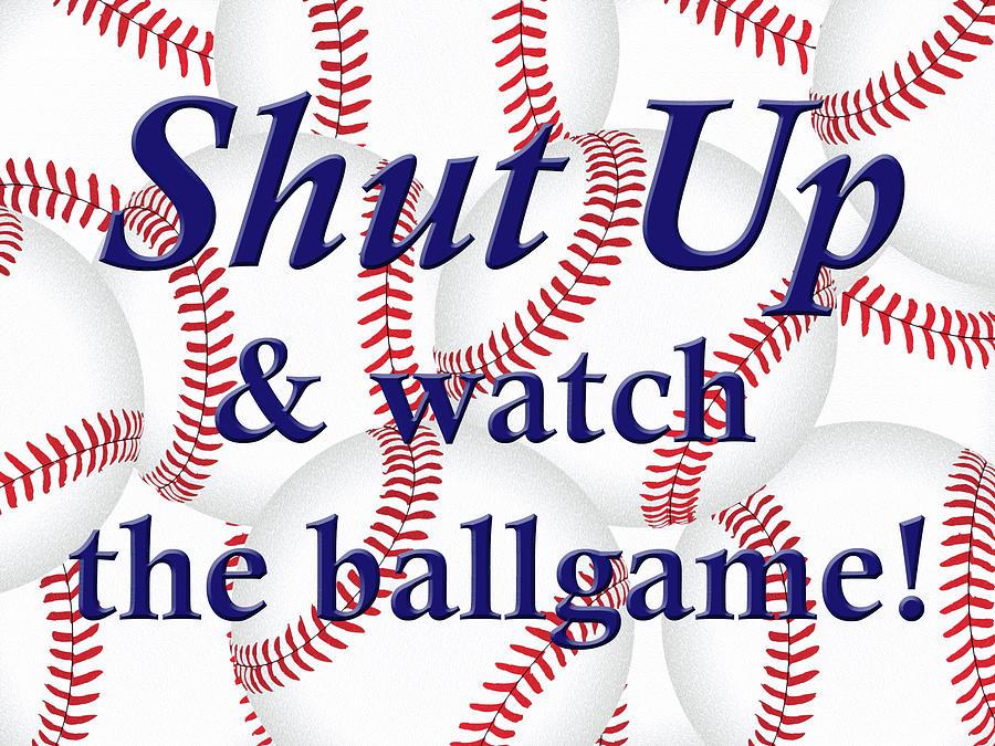 Shut Up and watch the ballgame by Angie Tirado