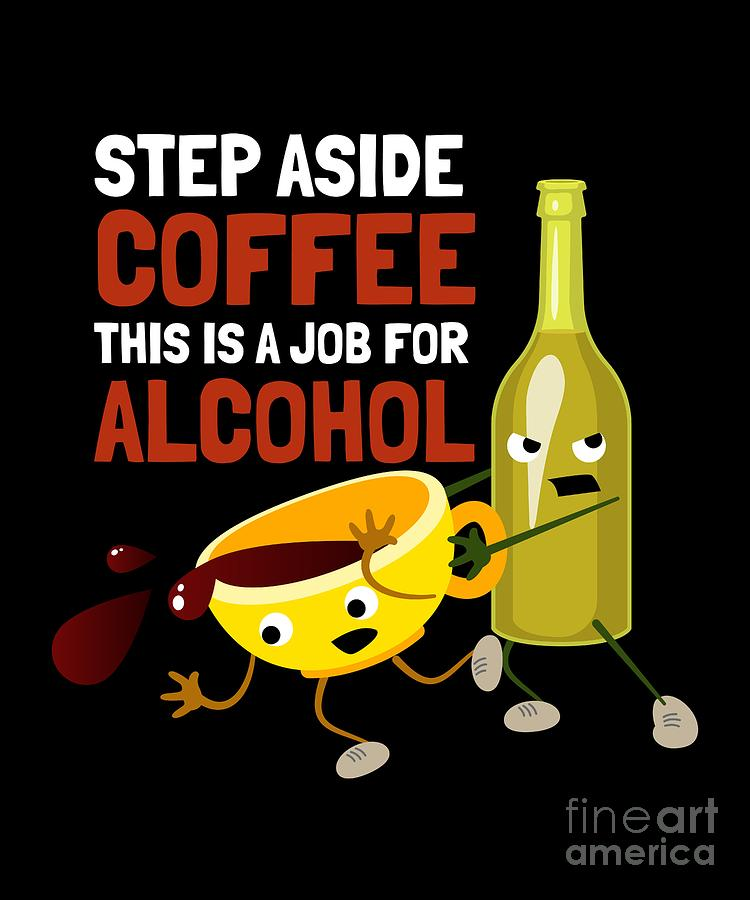6a03e2d8b Step Aside Coffee This Is A Job For Alcohol Funny Digital Art by Sassy ...