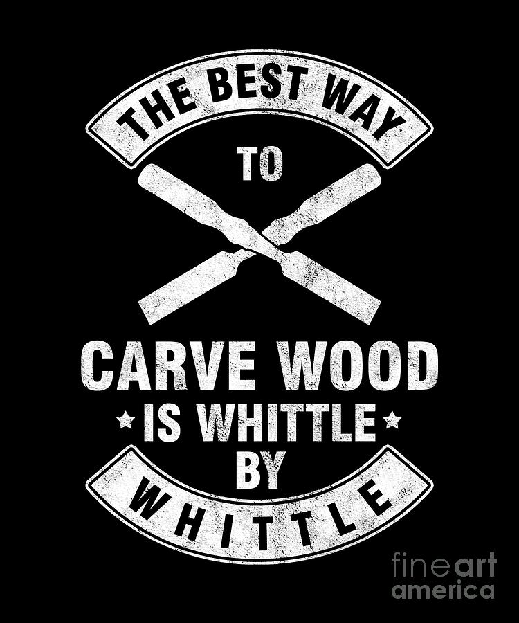 Wood Carving Digital Art - The Best Way To Carve Wood Is Whittle Wood Carver Woodcraft Wood Cutter Gift by Thomas Larch