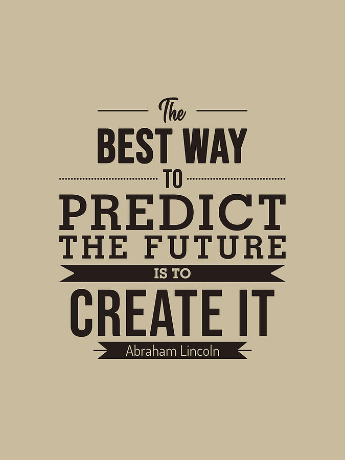 The Best Way To Predict The Future Is To Create It - Abraham Lincoln Quote - Typography Poster Mixed Media