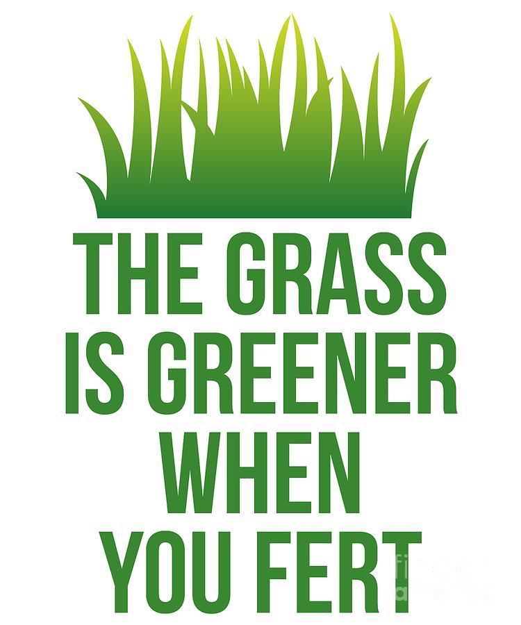 The Grass is Greener When You Fert by Flippin Sweet Gear