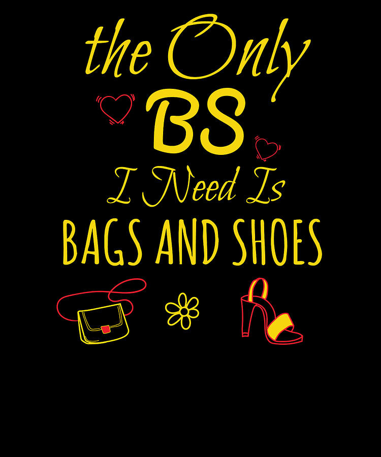 The Only BS I Need Is Bags And Shoes by Kaylin Watchorn
