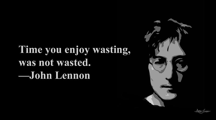 time you enjoy wasting was not wasted john lennon artist singh