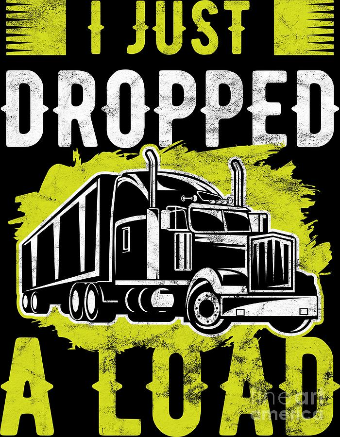 Trucker I Just Dropped A Load Truck Driver Birthday Gift By Haselshirt