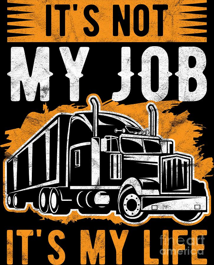 Trucker Not Just My Job Its Life Truck Driver Birthday Gift By Haselshirt