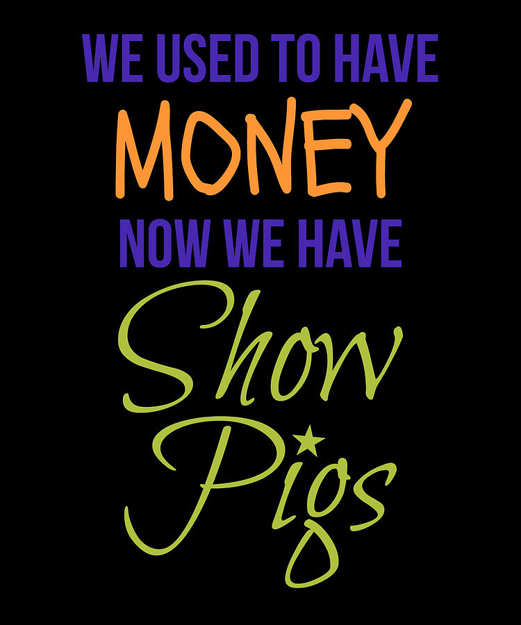 We Used To Have Money NOw We Have Show Pigs by Kaylin Watchorn