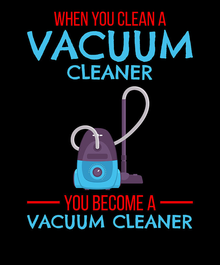 When You Clean A Vacuum Cleaner You Become A Vacuum by Kaylin Watchorn