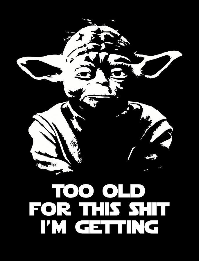 Yoda Digital Art - Yoda Parody - Too Old For This Shit Im Getting by Filip Schpindel