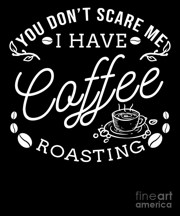 you don t scare me coffee roasting coffee roaster digital art by