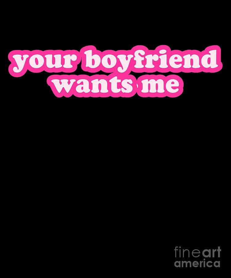Your Boyfriend Wants Me by Flippin Sweet Gear