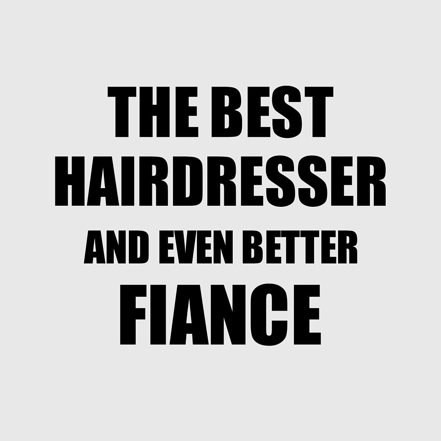 Hairdresser Fiance Funny Gift Idea For Betrothed Gag Inspiring Joke The Best And Even Better Digital Art By Funny Gift Ideas
