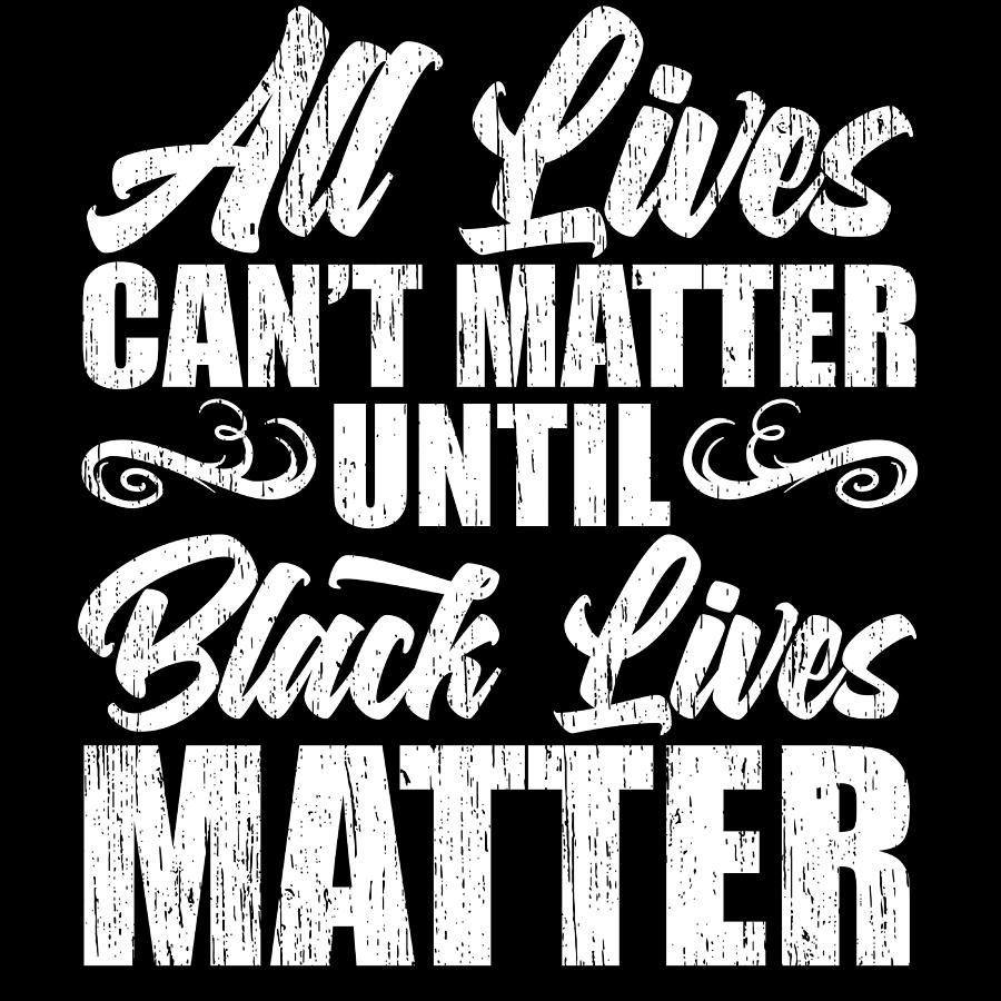 All Lives Cant Matter Until Black Lives Matter Black History Month ...