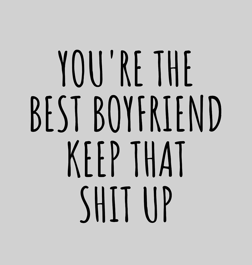 Best Boyfriend Funny Gift For Bf You Re The Best Boyfriend Keep That Shit Up Valentine Gift Idea Anniversary Birthday Present Gag Joke Digital Art By Funny Gift Ideas