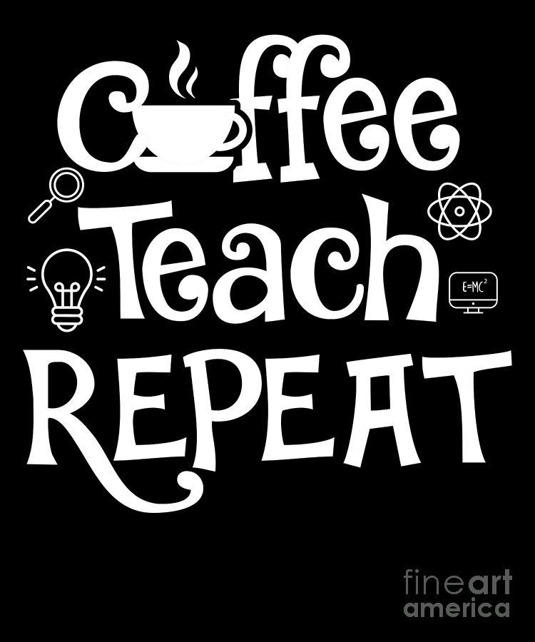 Coffee Teach Repeat Funny Teacher Gift Idea Digital Art By J M