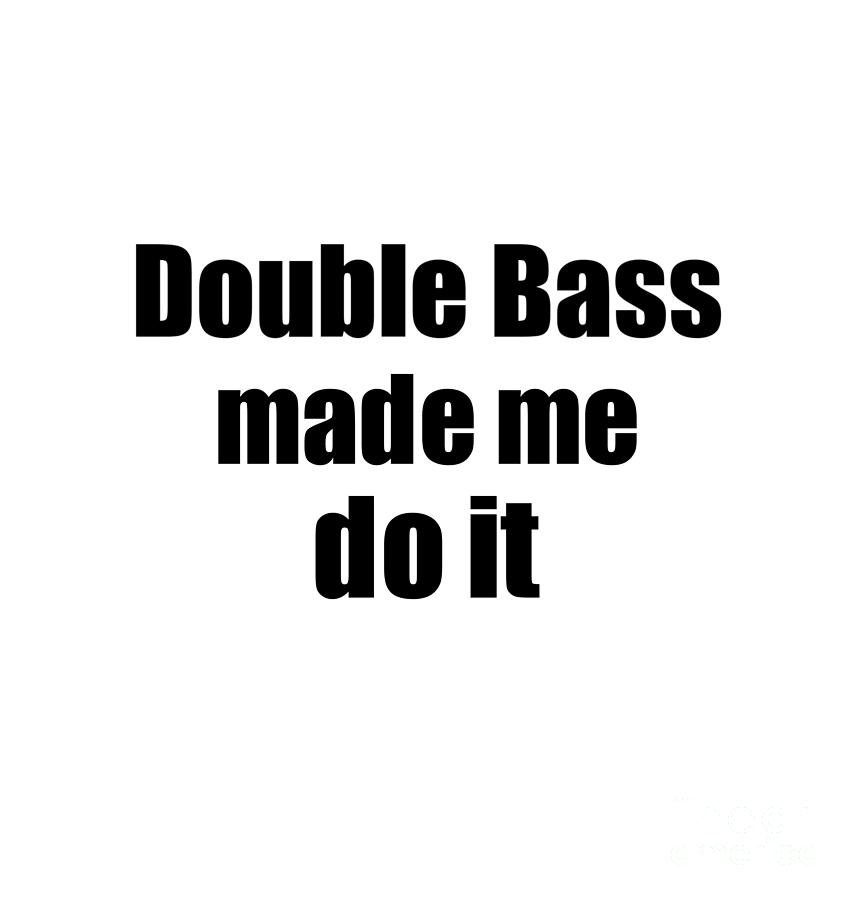 Double Bass Made Me Do It Digital Art By Funny Gift Ideas