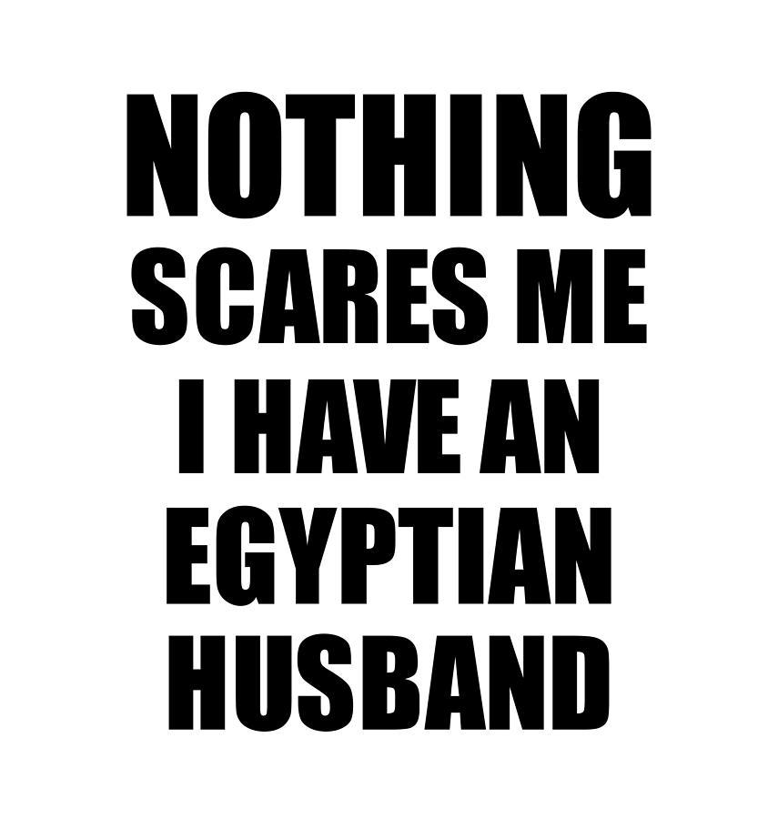 Egyptian Husband Funny Valentine Gift For Wife My Spouse Wifey Her Egypt Hubby Gag Nothing Scares Me Digital Art By Funny Gift Ideas