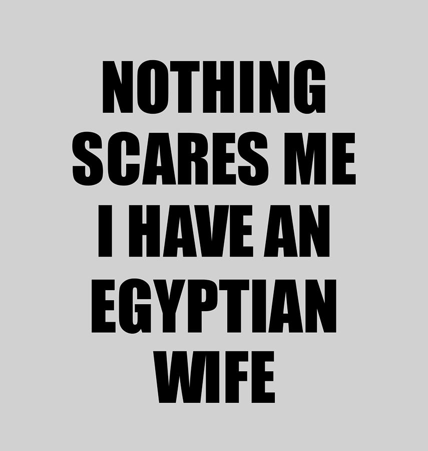 Egyptian Wife Funny Valentine Gift For Husband My Hubby Him Egypt Wifey Gag Nothing Scares Me Digital Art By Funny Gift Ideas
